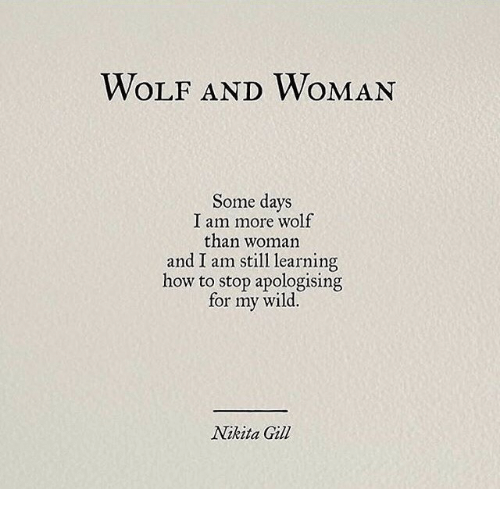 How To, Wild, and Wolf: WOLF AND WOMAN  Some days  I am more wolf  than woman  and I am still learning  how to stop apologising  for my wild.  Nikita Gil