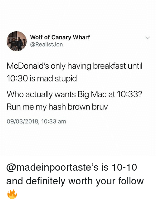 Definitely, McDonalds, and Run: Wolf of Canary Wharf  @RealistJon  McDonald's only having breakfast until  10:30 is mad stupid  Who actually wants Big Mac at 10:33?  Run me my hash brown bruv  09/03/2018, 10:33 am @madeinpoortaste's is 10-10 and definitely worth your follow🔥