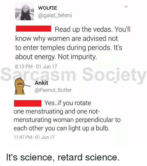 Energy, Memes, and Science: WOLFIE  agalat_fehmi  Read up the vedas. You'll  know why women are advised not  to enter temples during periods. It's  about energy. Not impurity.  8:13 PM 01 Jun 17  Sarcasm Society  sm Socjety  ,, Ankit  @Paenut Butter  Yes.if you rotate  one menstruating and one not-  mensturating woman perpendicular to  each other you can light up a bulb.  11:47 PM 01 Jun 17 It's science, retard science.