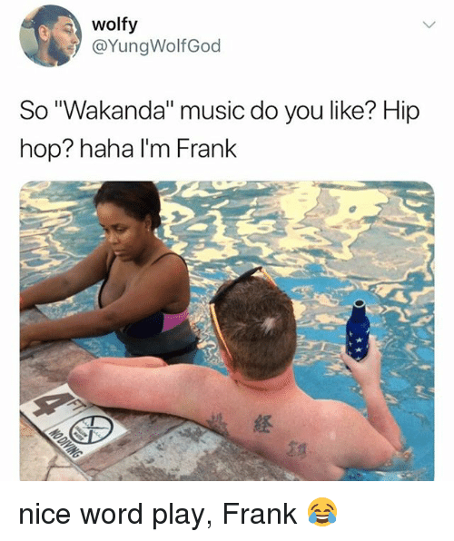 "Music, Word, and Girl Memes: wolfy  @YungWolfGod  So ""Wakanda"" music do you like? Hip  hop? haha I'm Frank  経 nice word play, Frank 😂"