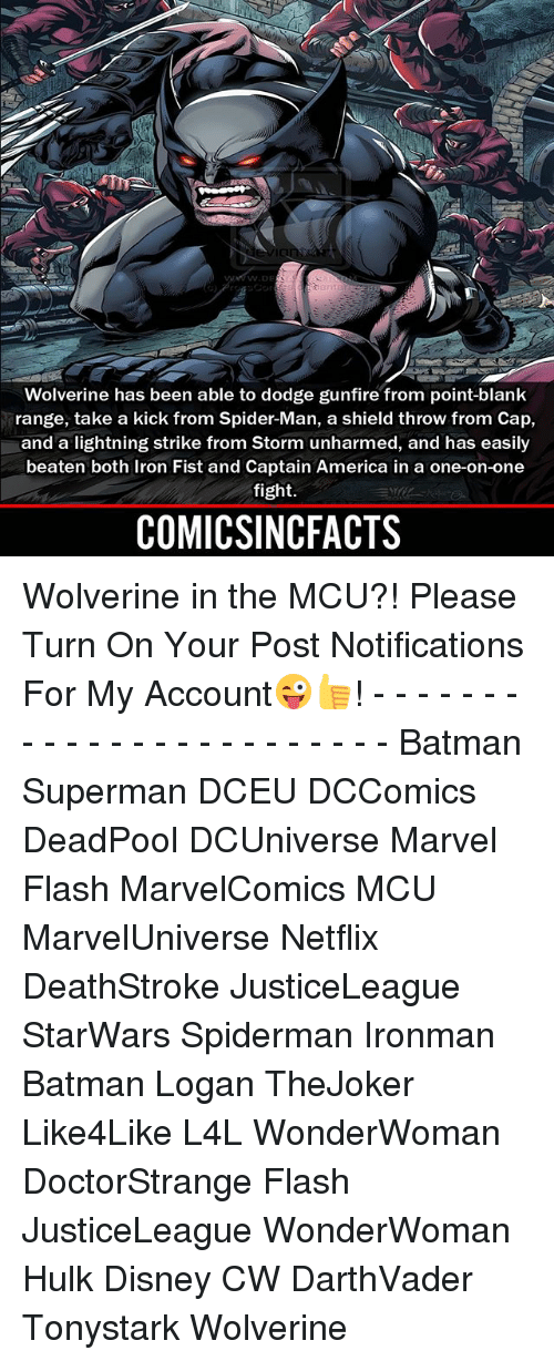 America, Batman, and Disney: Wolverine has been able to dodge gunfire from point-blank  range, take a kick from Spider-Man, a shield throw from Cap,  and a lightning strike from Storm unharmed, and has easily  beaten both Iron Fist and Captain America in a one-on-one  fight.  COMICSINCFACTS Wolverine in the MCU?! Please Turn On Your Post Notifications For My Account😜👍! - - - - - - - - - - - - - - - - - - - - - - - - Batman Superman DCEU DCComics DeadPool DCUniverse Marvel Flash MarvelComics MCU MarvelUniverse Netflix DeathStroke JusticeLeague StarWars Spiderman Ironman Batman Logan TheJoker Like4Like L4L WonderWoman DoctorStrange Flash JusticeLeague WonderWoman Hulk Disney CW DarthVader Tonystark Wolverine