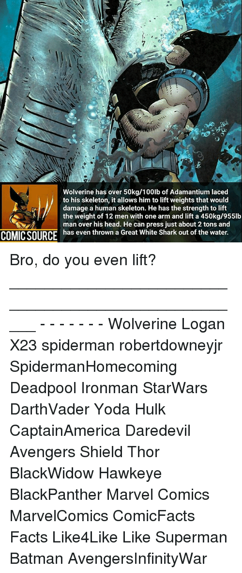Batman, Facts, and Head: Wolverine has over 50kg/100lb of Adamantium laced  to his skeleton, it allows him to lift weights that would  damage a human skeleton. He has the strength to lift  the weight of 12 men with one arm and lift a 450kg/955lb  man over his head. He can press just about 2 tons and  COMIC SOURCE  has even thrown a Great White Shark out of the water. Bro, do you even lift? _____________________________________________________ - - - - - - - Wolverine Logan X23 spiderman robertdowneyjr SpidermanHomecoming Deadpool Ironman StarWars DarthVader Yoda Hulk CaptainAmerica Daredevil Avengers Shield Thor BlackWidow Hawkeye BlackPanther Marvel Comics MarvelComics ComicFacts Facts Like4Like Like Superman Batman AvengersInfinityWar
