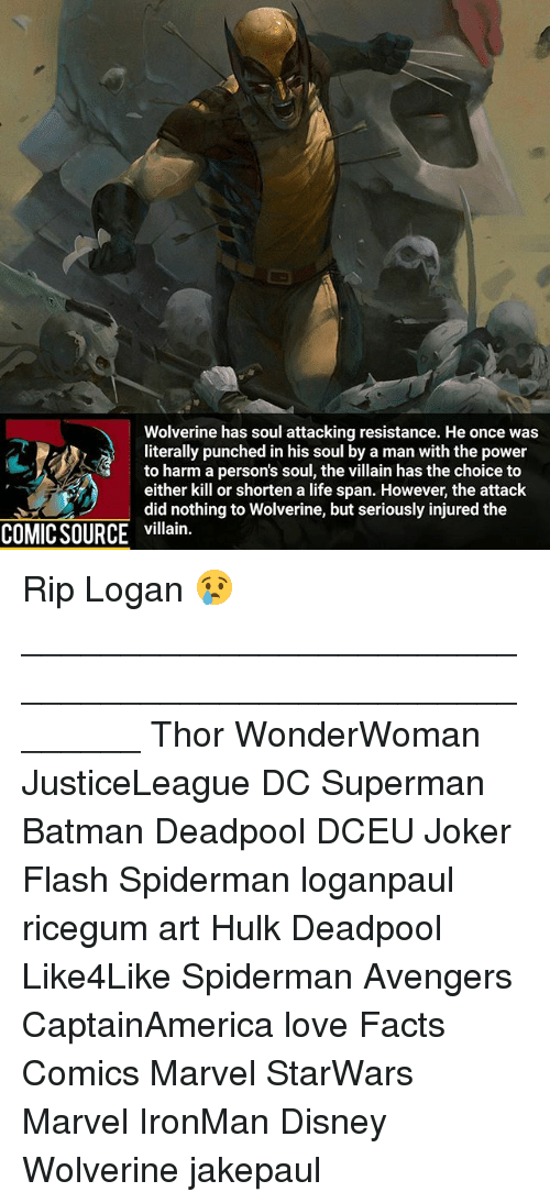 Batman, Disney, and Facts: Wolverine has soul attacking resistance. He once was  literally punched in his soul by a man with the power  to harm a person's soul, the villain has the choice to  either kill or shorten a life span. However, the attack  did nothing to Wolverine, but seriously injured the  COMIC SOURCE villain. Rip Logan 😢 ________________________________________________________ Thor WonderWoman JusticeLeague DC Superman Batman Deadpool DCEU Joker Flash Spiderman loganpaul ricegum art Hulk Deadpool Like4Like Spiderman Avengers CaptainAmerica love Facts Comics Marvel StarWars Marvel IronMan Disney Wolverine jakepaul