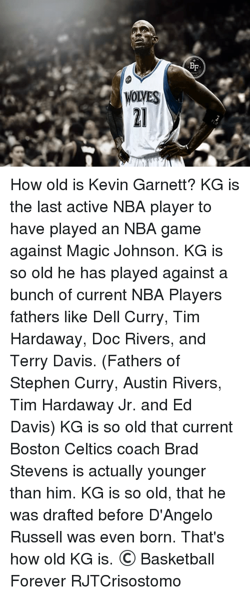 Basketball, Boston Celtics, and Celtic: WOLVES  BF How old is Kevin Garnett?  KG is the last active NBA player to have played an NBA game against Magic Johnson.  KG is so old he has played against a bunch of current NBA Players fathers like Dell Curry, Tim Hardaway, Doc Rivers, and Terry Davis. (Fathers of Stephen Curry, Austin Rivers, Tim Hardaway Jr. and Ed Davis)  KG is so old that current Boston Celtics coach Brad Stevens is actually younger than him.  KG is so old, that he was drafted before D'Angelo Russell was even born.  That's how old KG is.  © Basketball Forever  RJTCrisostomo
