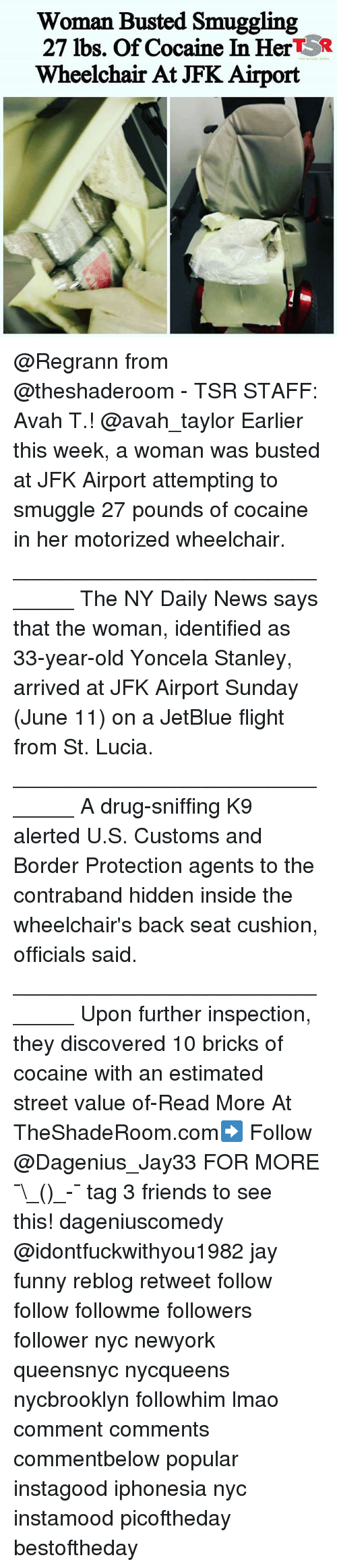 Friends, Funny, and Jay: Woman Busted Smuggling  27 lbs. Of cocaine In HertSR  Wheelchair At JFK Airport @Regrann from @theshaderoom - TSR STAFF: Avah T.! @avah_taylor Earlier this week, a woman was busted at JFK Airport attempting to smuggle 27 pounds of cocaine in her motorized wheelchair. ______________________________ The NY Daily News says that the woman, identified as 33-year-old Yoncela Stanley, arrived at JFK Airport Sunday (June 11) on a JetBlue flight from St. Lucia. ______________________________ A drug-sniffing K9 alerted U.S. Customs and Border Protection agents to the contraband hidden inside the wheelchair's back seat cushion, officials said. ______________________________ Upon further inspection, they discovered 10 bricks of cocaine with an estimated street value of-Read More At TheShadeRoom.com➡️ Follow @Dagenius_Jay33 FOR MORE ¯\_(ツ)_-¯ tag 3 friends to see this! dageniuscomedy @idontfuckwithyou1982 jay funny reblog retweet follow follow followme followers follower nyc newyork queensnyc nycqueens nycbrooklyn followhim lmao comment comments commentbelow popular instagood iphonesia nyc instamood picoftheday bestoftheday