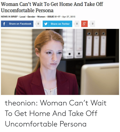 Facebook, News, and Target: Woman Can't Wait To Get Home And Take Off  Uncomfortable Persona  Gender Women ISSUE 51 17  Apr 27, 2015  NEWS IN BRIEF Local  f  Share on Facebook  Share on Twitter  0 theonion: Woman Can't Wait To Get Home And Take Off Uncomfortable Persona