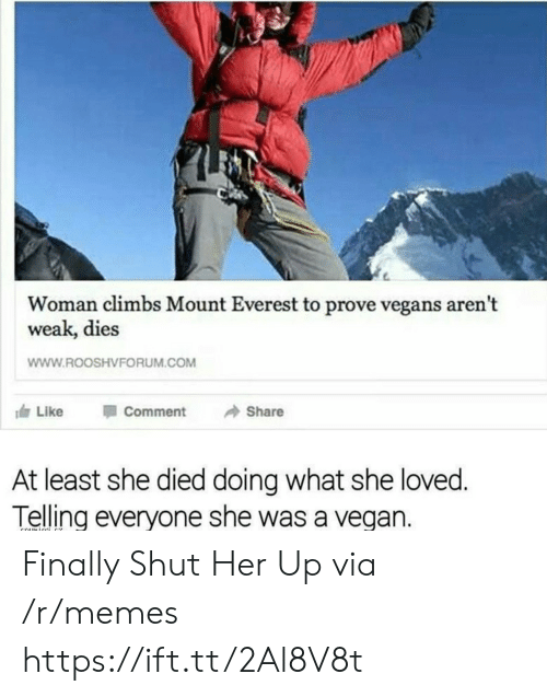 Memes, Vegan, and Everest: Woman climbs Mount Everest to prove vegans aren't  weak, dies  WWW.ROOSHVFORUM.COM  117 Like Comment → Share  At least she died doing what she loved  Telling everyone she was a vegan. Finally Shut Her Up via /r/memes https://ift.tt/2Al8V8t