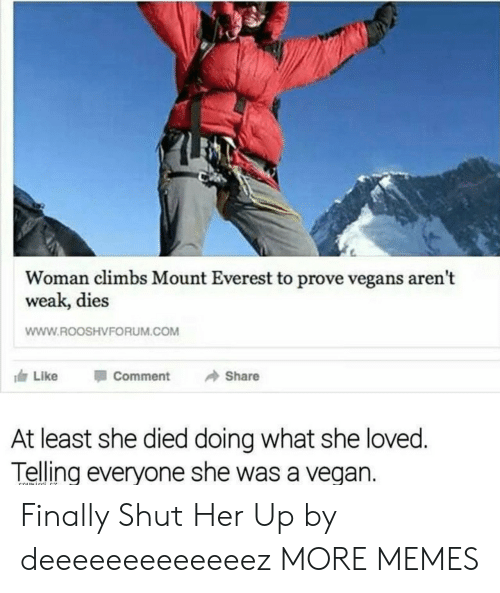 Dank, Memes, and Target: Woman climbs Mount Everest to prove vegans aren't  weak, dies  WWW.ROOSHVFORUM.COM  117 Like Comment → Share  At least she died doing what she loved  Telling everyone she was a vegan. Finally Shut Her Up by deeeeeeeeeeeeez MORE MEMES