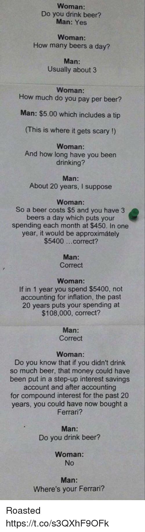 Beer, Blackpeopletwitter, and Drinking: Woman:  Do you drink beer?  Man: Yes  Woman  How many beers a day?  Man:  Usually about 3  Woman:  How much do you pay per beer?  Man: $5.00 which includes a tip  (This is where it gets scary !)  Woman:  And how long have you been  drinking?  Man:  About 20 years, I suppose  Woman:  So a beer costs $5 and you have 3  beers a day which puts your  spending each month at $450. In one  year, it would be approximátely  $5400 ...correct?  Man:  Correct  Woman:  If in 1 year you spend $5400, not  accounting for inflation, the past  20 years puts your spending at  $108,000, correct?  Man:  Correct  Woman  Do you know that if you didn't drink  so much beer, that money could have  been put in a step-up interest savings  account and after accounting  for compound interest for the past 20  years, you could have now bought a  Ferrari?  Man:  Do you drink beer?  Woman:  No  Where's your Ferrari? Roasted https://t.co/s3QXhF9OFk
