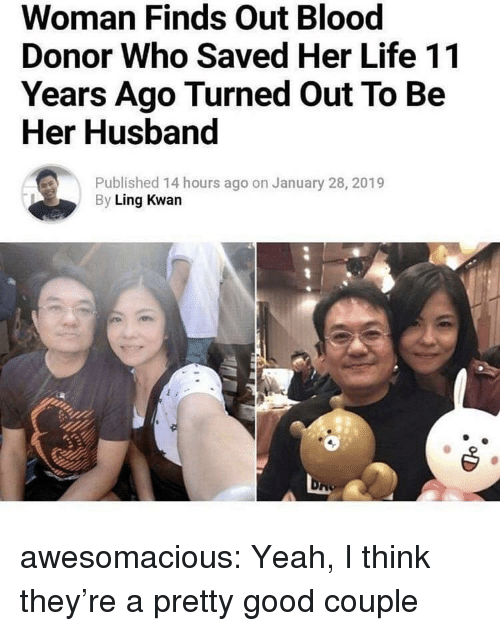 Life, Tumblr, and Yeah: Woman Finds Out Blood  Donor Who Saved Her Life 11  Years Ago Turned Out To Be  Her Husband  Published 14 hours ago on January 28, 2019  By Ling Kwan awesomacious:  Yeah, I think they're a pretty good couple