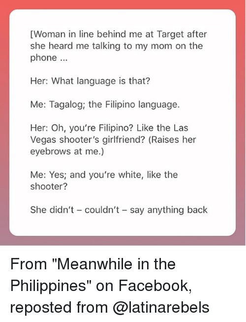 "Facebook, Memes, and Phone: [Woman in line behind me at Target after  she heard me talking to my mom on the  phone.  Her: What language is that?  Me: Tagalog, the Filipino language.  Her: Oh, you're Filipino? Like the Las  Vegas shooter's girlfriend? (Raises her  eyebrows at me.)  Me: Yes; and you're white, like the  shooter?  She didn't couldn't - say anything back From ""Meanwhile in the Philippines"" on Facebook, reposted from @latinarebels"