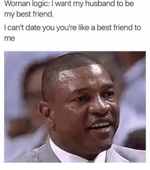 woman logic want my husband to be my best friend 6860254 woman logic want my husband to be my best friend i can't date you,Husband Best Friend Meme