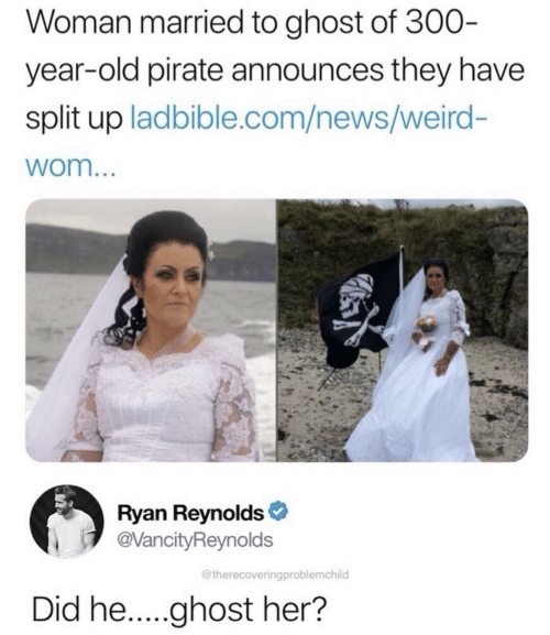 News, Weird, and Ryan Reynolds: Woman married to ghost of 300-  year-old pirate announces they have  split up ladbible.com/news/weird-  wom...  Ryan Reynolds  @VancityReynolds  @therecoveringproblemchild  Did he.....ghost her?