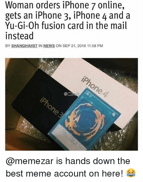 Iphone, Meme, and Memes: Woman orders iPhone 7 online,  gets an iPhone 3, iPhone 4 and a  Yu-Gi-Oh fusion card in the mail  instead  BY SHANGHAIST IN NEWS ON SEP 21, 2016 11:58 PM @memezar is hands down the best meme account on here! 😂