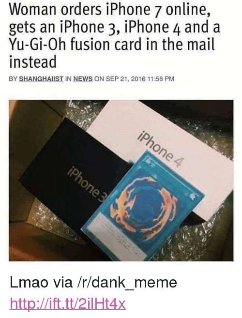 "Dank, Iphone, and Lmao: Woman orders iPhone 7 online,  gets an iPhone 3, iPhone 4 and a  Yu-Gi-Oh fusion card in the mail  instead  BY SHANGHAİST IN NEWS ON SEP 21, 2016 11:58 PM <p>Lmao via /r/dank_meme <a href=""http://ift.tt/2ilHt4x"">http://ift.tt/2ilHt4x</a></p>"