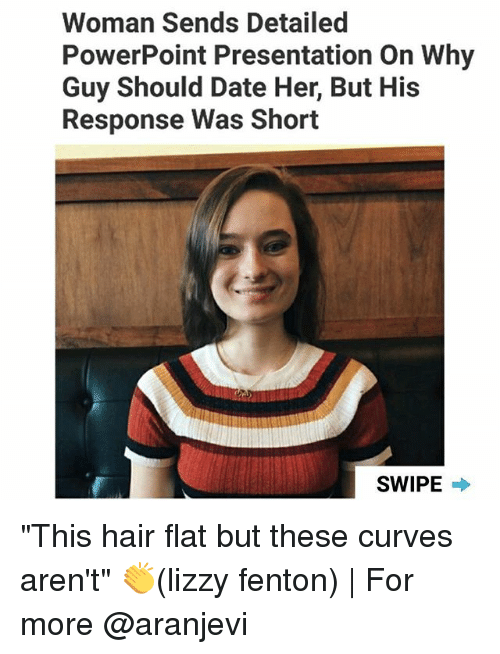 "Memes, Date, and Hair: Woman Sends Detailed  PowerPoint Presentation On Why  Guy Should Date Her, But His  Response Was Short  SWIPE ""This hair flat but these curves aren't"" 👏(lizzy fenton) 