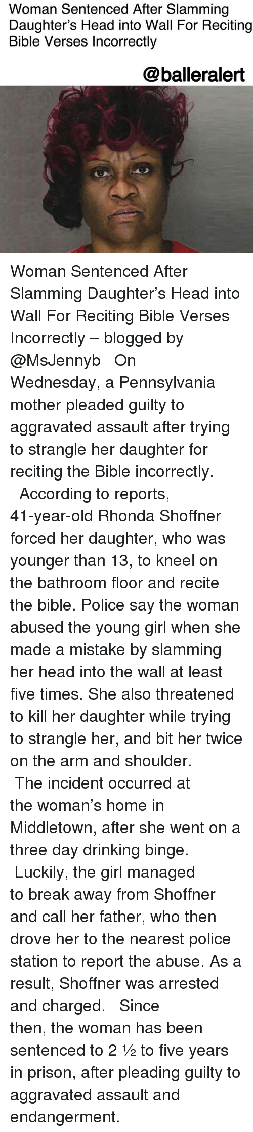 Drinking, Head, and Memes: Woman Sentenced After Slamming  Daughter's Head into Wall For Reciting  Bible Verses Incorrectly  @balleralert Woman Sentenced After Slamming Daughter's Head into Wall For Reciting Bible Verses Incorrectly – blogged by @MsJennyb ⠀⠀⠀⠀⠀⠀⠀ ⠀⠀⠀⠀⠀⠀⠀ On Wednesday, a Pennsylvania mother pleaded guilty to aggravated assault after trying to strangle her daughter for reciting the Bible incorrectly. ⠀⠀⠀⠀⠀⠀⠀ ⠀⠀⠀⠀⠀⠀⠀ According to reports, 41-year-old Rhonda Shoffner forced her daughter, who was younger than 13, to kneel on the bathroom floor and recite the bible. Police say the woman abused the young girl when she made a mistake by slamming her head into the wall at least five times. She also threatened to kill her daughter while trying to strangle her, and bit her twice on the arm and shoulder. ⠀⠀⠀⠀⠀⠀⠀ ⠀⠀⠀⠀⠀⠀⠀ The incident occurred at the woman's home in Middletown, after she went on a three day drinking binge. ⠀⠀⠀⠀⠀⠀⠀ ⠀⠀⠀⠀⠀⠀⠀ Luckily, the girl managed to break away from Shoffner and call her father, who then drove her to the nearest police station to report the abuse. As a result, Shoffner was arrested and charged. ⠀⠀⠀⠀⠀⠀⠀ ⠀⠀⠀⠀⠀⠀⠀ Since then, the woman has been sentenced to 2 ½ to five years in prison, after pleading guilty to aggravated assault and endangerment.