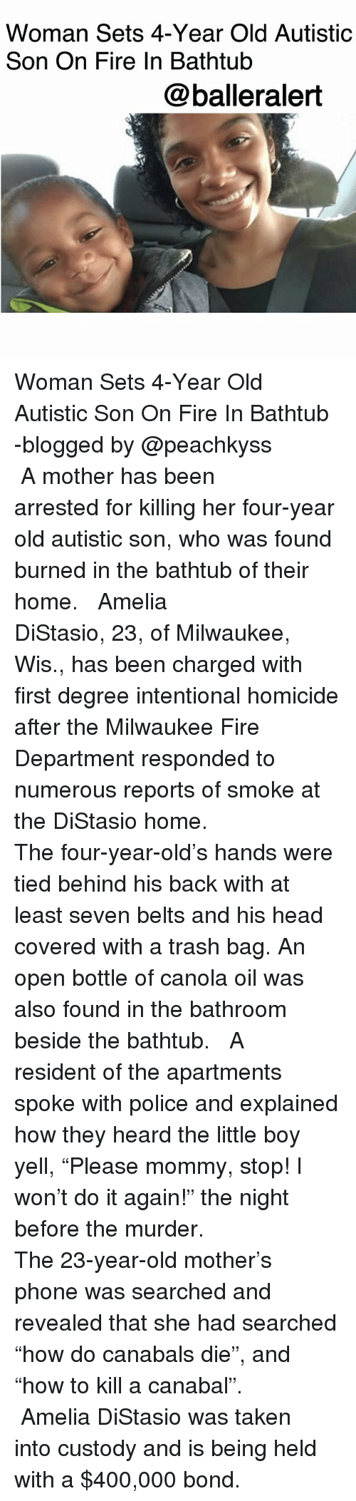 """Do It Again, Fire, and Head: Woman Sets 4-Year Old Autistic  Son On Fire In Bathtub  @balleralert Woman Sets 4-Year Old Autistic Son On Fire In Bathtub -blogged by @peachkyss ⠀⠀⠀⠀⠀⠀⠀ ⠀⠀⠀⠀⠀⠀⠀ A mother has been arrested for killing her four-year old autistic son, who was found burned in the bathtub of their home. ⠀⠀⠀⠀⠀⠀⠀ ⠀⠀⠀⠀⠀⠀⠀ Amelia DiStasio, 23, of Milwaukee, Wis., has been charged with first degree intentional homicide after the Milwaukee Fire Department responded to numerous reports of smoke at the DiStasio home. ⠀⠀⠀⠀⠀⠀⠀ ⠀⠀⠀⠀⠀⠀⠀ The four-year-old's hands were tied behind his back with at least seven belts and his head covered with a trash bag. An open bottle of canola oil was also found in the bathroom beside the bathtub. ⠀⠀⠀⠀⠀⠀⠀ ⠀⠀⠀⠀⠀⠀⠀ A resident of the apartments spoke with police and explained how they heard the little boy yell, """"Please mommy, stop! I won't do it again!"""" the night before the murder. ⠀⠀⠀⠀⠀⠀⠀ ⠀⠀⠀⠀⠀⠀⠀ The 23-year-old mother's phone was searched and revealed that she had searched """"how do canabals die"""", and """"how to kill a canabal"""". ⠀⠀⠀⠀⠀⠀⠀ ⠀⠀⠀⠀⠀⠀⠀ Amelia DiStasio was taken into custody and is being held with a $400,000 bond."""