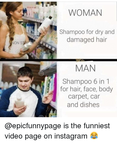 Instagram, Memes, and Hair: WOMAN  Shampoo for dry and  damaged hair  ON STOP ME  MAN  Shampoo 6 in 1  for hair, face, body  carpet, car  and dishes @epicfunnypage is the funniest video page on instagram 😂