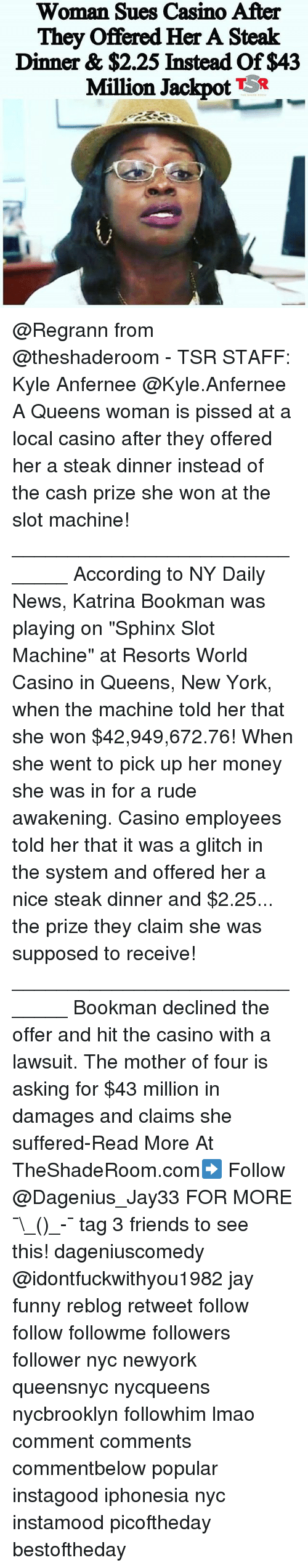 """Friends, Funny, and Jay: Woman Sues Casino After  They offered Her A Steak  Dinner & $2.25 Instead Of $43  Million Jackpot  TSR @Regrann from @theshaderoom - TSR STAFF: Kyle Anfernee @Kyle.Anfernee A Queens woman is pissed at a local casino after they offered her a steak dinner instead of the cash prize she won at the slot machine! ______________________________ According to NY Daily News, Katrina Bookman was playing on """"Sphinx Slot Machine"""" at Resorts World Casino in Queens, New York, when the machine told her that she won $42,949,672.76! When she went to pick up her money she was in for a rude awakening. Casino employees told her that it was a glitch in the system and offered her a nice steak dinner and $2.25... the prize they claim she was supposed to receive! ______________________________ Bookman declined the offer and hit the casino with a lawsuit. The mother of four is asking for $43 million in damages and claims she suffered-Read More At TheShadeRoom.com➡️ Follow @Dagenius_Jay33 FOR MORE ¯\_(ツ)_-¯ tag 3 friends to see this! dageniuscomedy @idontfuckwithyou1982 jay funny reblog retweet follow follow followme followers follower nyc newyork queensnyc nycqueens nycbrooklyn followhim lmao comment comments commentbelow popular instagood iphonesia nyc instamood picoftheday bestoftheday"""