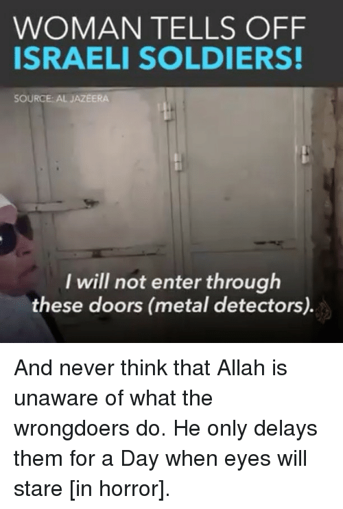 Memes, Soldiers, and Al Jazeera: WOMAN TELLS OFF  ISRAELI SOLDIERS!  SOURCE: AL JAZEERA  I will not enter through  these doors (metal detectors). And never think that Allah is unaware of what the wrongdoers do. He only delays them for a Day when eyes will stare [in horror].