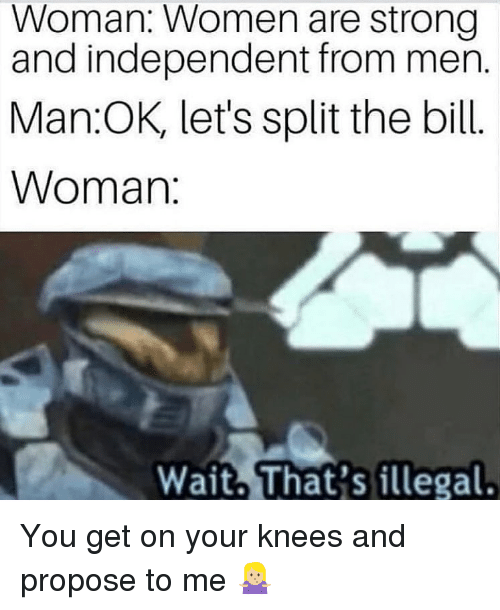 Women, Dank Memes, and Strong: Woman: Women are strong  and independent from men.  Man OK, let's split the bill  Woman You get on your knees and propose to me 🤷🏼♀️