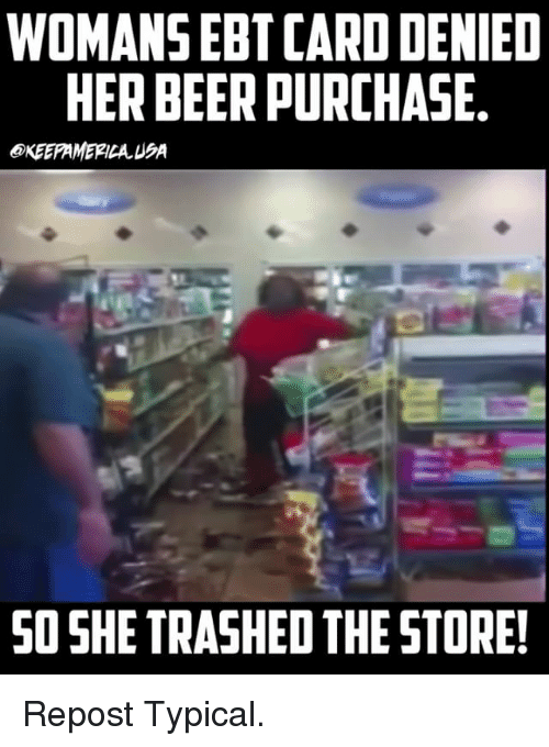 Beer, Memes, and 🤖: WOMANS EBT CARD DENIED  HER BEER PURCHASE  OKEEPAMEPICA USA  SO SHE TRASHED THE STORE! Repost Typical.