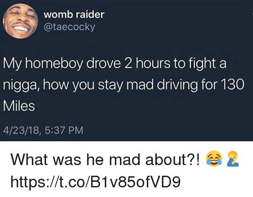 Driving, Mad, and Homeboy: womb raider  @taecocky  My homeboy drove 2 hours to fight a  nigga, how you stay mad driving for 130  Miles  4/23/18, 5:37 PM What was he mad about?! 😂🤦♂️ https://t.co/B1v85ofVD9