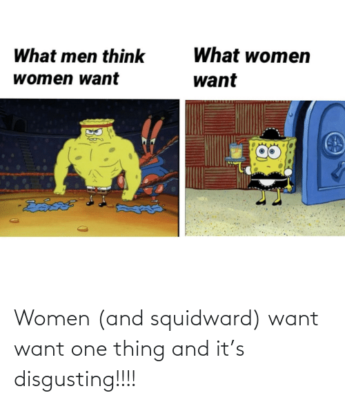 Squidward, Women, and One: Women (and squidward) want want one thing and it's disgusting!!!!