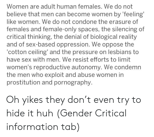 Huh, Lesbians, and Pressure: Women are adult human females. We do not  believe that men can become women by 'feeling  like women. We do not condone the erasure of  females and female-only spaces, the silencing of  critical thinking, the denial of biological reality  and of sex-based oppression. We oppose the  cotton ceiling' and the pressure on lesbians to  have sex with men. We resist efforts to limit  women's reproductive autonomy. We condemn  the men who exploit and abuse women in  prostitution and pornography Oh yikes they don't even try to hide it huh (Gender Critical information tab)