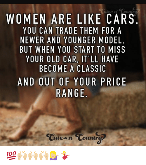 Cute, Memes, and Models: WOMEN ARE LIKE CARS  YOU CAN TRADE THEM FOR A  NEWER AND YOUNGER  MODEL  BUT WHEN YOU START TO MISS  YOUR OLD CAR, IT LL  HAVE  BECOME A CLASSIC  AND OUT OF YOUR PRICE  RANGE  Cute n Countr 💯🙌🏼🙌🏼🙌🏼💁🏼💃🏼
