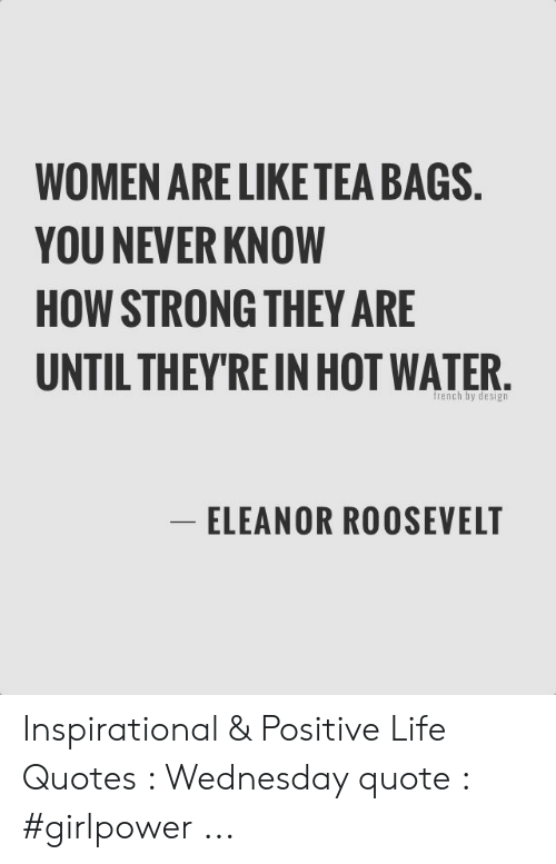 Women Are Like Tea Bags You Never Know How Strong They