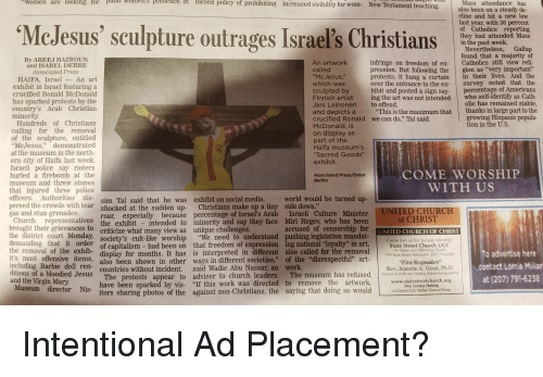 """Barbie, Beer, and Church: Women  are  looking  for  eresee  in  forced  policy of prohibiting increased visibility for wom- New Testament teaching,  McJesus' sculpture outrages Israel's Christians  Mass attendance has  also been on a steady de-  cline and hit a new low  last year, with 36 percent  of Catholics reportin  they had attended Mass  Nevertheless, Gallup  found that a majority of  infringe on freedom of ex- Catholies still view reli-  pression. But following the gion as """"very important""""  their lives. And the  over the entrance to the ex- survey noted that the  d posted a sign say- percentage of Americans  ing the art was not intended who self-identify as Cath-  By AREEJ HAZBOUN  An artwork  and ISABEL DEBRE  protests, it hung a curtain  HAIFA, Israel _An art  exhibit in Israel featuring a  crucified Ronald McDonald  has sparked protests by the  country's Arab Christian  sculpted by  Finnish artist  Jani Leinonen  and depicts a """"This is the maximum that thanks in large part to the  crucified Ronald  McDonald, is  to offend  olic has remained stable  growing Hispanic popula-  tion in the U.S.  we can do,"""" Tal said.  Hundreds of Christians  calling for the removal  of the sculpture, entitled  """"McJesus,"""" demonstrated  at the museum in the north-  ern city of Haifa last week.  Israeli police say rioters  hurled a firebomb at the  museum and threw stones  that injured three police  officers. Authorities dis- sim Tal said that he was exhibit on social media. w  persed the crowds with tear shocked at. the sudden up- Christians make up a tiny side down.""""  gas and stun grenades.  Haifa museum's  """"Sacred Goods""""  COME WORSHIP  WITH US  Associated Press/Oded  world would be turned up-  Church representatives the exhibit intended to minority and say they face Miri Regev who has beer  brought their grievances to criticize what many view as unique challenges.  the district court Monday,  demanding that it order of capitalism had been on that freedom of expression ing nati"""