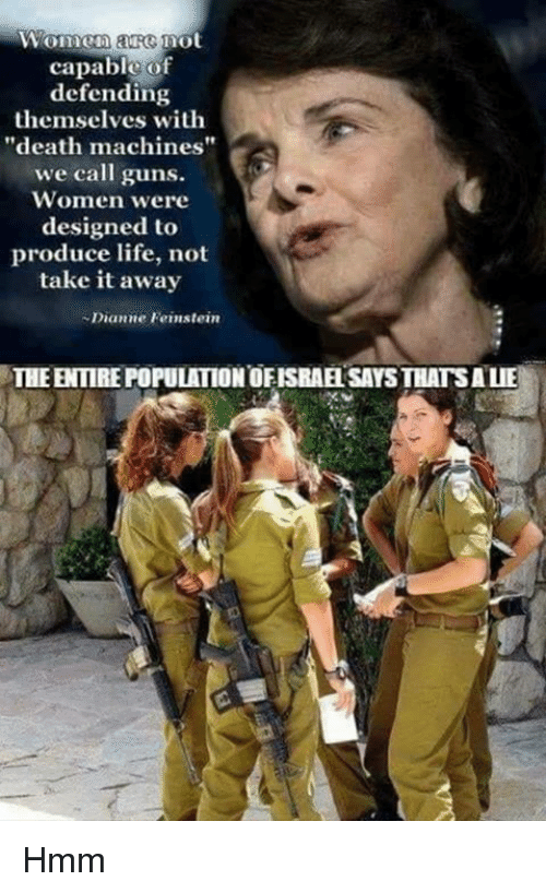 "Guns, Life, and Memes: Women are mot  capable of  defending  themselves with  ""death machines""  we call guns.  Women were  designed to  produce life, not  take it away  Dianne Feinstein  THE ENTIRE POPULATION OFISRAE SAYS THATSALIE Hmm"