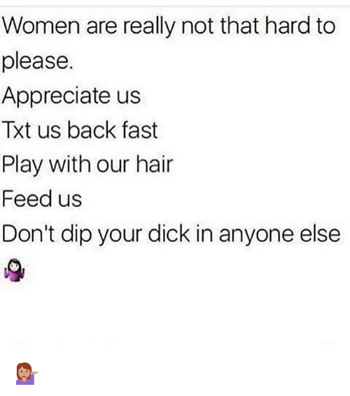 Memes, Appreciate, and Dick: Women are really not that hard to  please.  Appreciate us  Txt us back fast  Play with our hair  Feed us  Don't dip your dick in anyone else 💁🏽