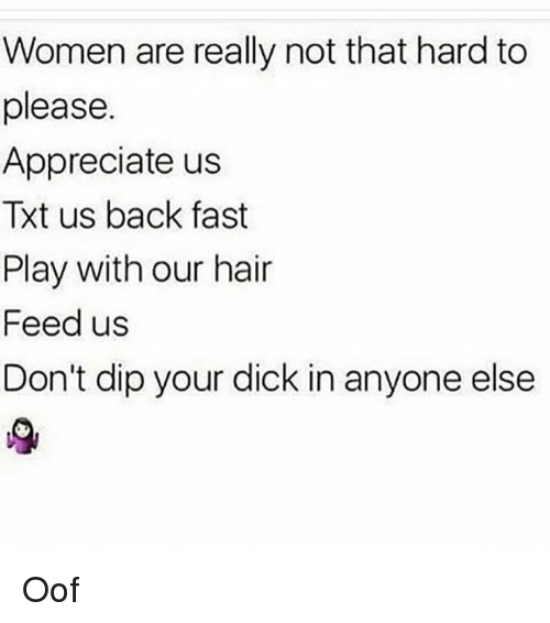 Memes, Appreciate, and Dick: Women are really not that hard to  please.  Appreciate us  Txt us back fast  Play with our hair  Feed us  Don't dip your dick in anyone else Oof