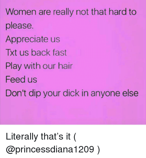 Appreciate, Dick, and Hair: Women are really not that hard to  please.  Appreciate us  Txt us back fast  Play with our hair  Feed us  Don't dip your dick in anyone else Literally that's it ( @princessdiana1209 )