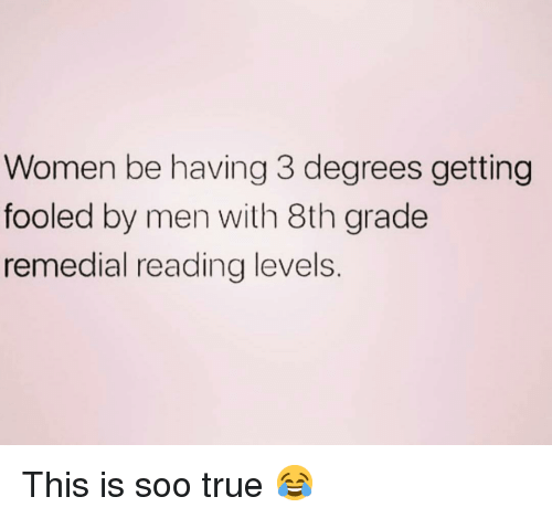 True, Women, and Girl Memes: Women be having 3 degrees getting  fooled by men with 8th grade  remedial reading levels. This is soo true 😂
