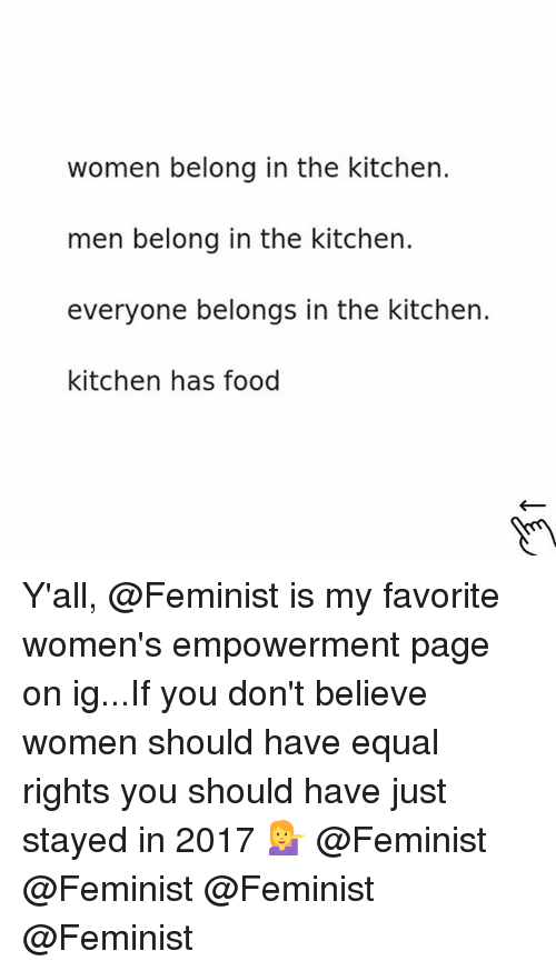 Food, Women, and Girl Memes: women belong in the kitchen.  men belong in the kitchen.  everyone belongs in the kitchen.  kitchen has food Y'all, @Feminist is my favorite women's empowerment page on ig...If you don't believe women should have equal rights you should have just stayed in 2017 💁 @Feminist @Feminist @Feminist @Feminist