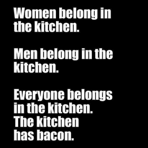 58daa7ca1 Memes, Women, and Bacon: Women belong in the kitchen. Men belong in