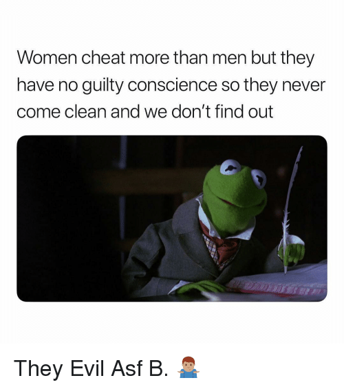 Women, Dank Memes, and Conscience: Women cheat more than men but they  have no guilty conscience so they never  come clean and we don't find out They Evil Asf B. 🤷🏽‍♂️