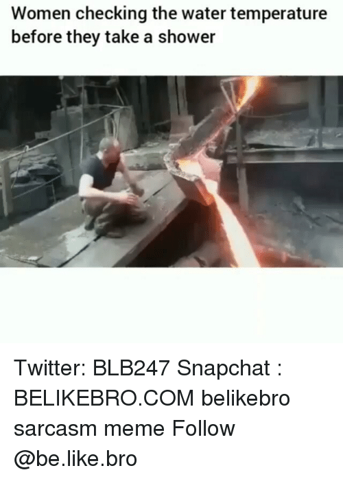 Be Like, Meme, and Memes: Women checking the water temperature  before they take a shower Twitter: BLB247 Snapchat : BELIKEBRO.COM belikebro sarcasm meme Follow @be.like.bro