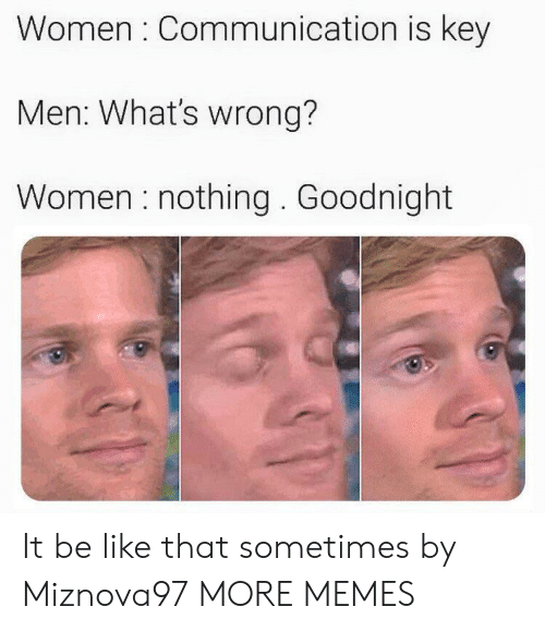 Be Like, Dank, and Memes: Women : Communication is key  Men: What's wrong?  Women nothing. Goodnight It be like that sometimes by Miznova97 MORE MEMES