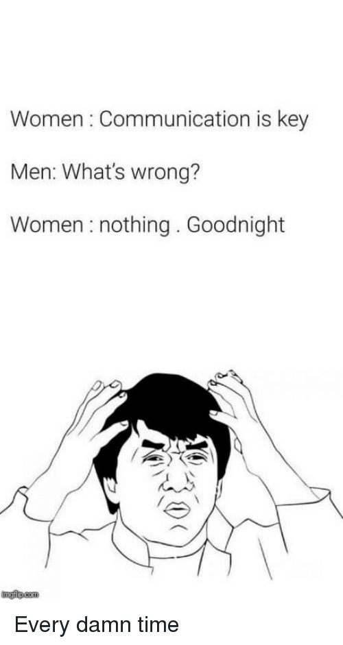 Time, Women, and Com: Women: Communication is key  Men: What's wrong?  Women nothing. Goodnight  ngfip.com Every damn time