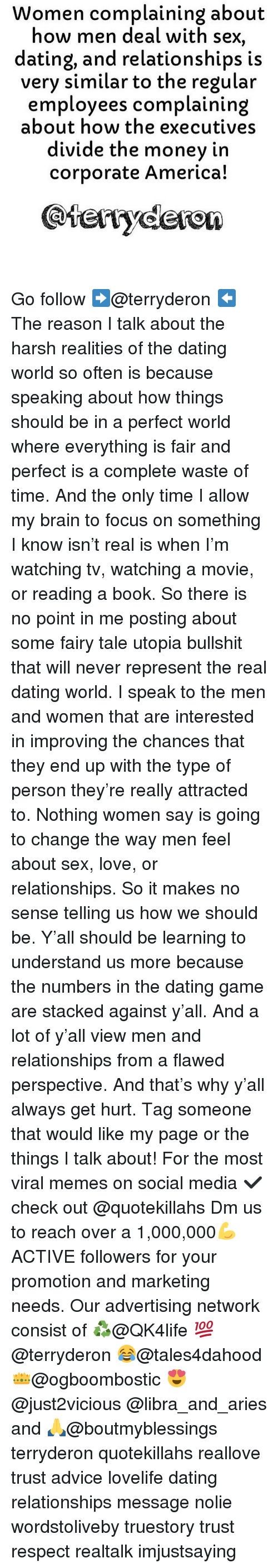 Memes, Libra, and Harsh: Women complaining about  how men deal with sex,  dating, and relationships is  very similar to the regular  employees complaining  about how the executives  divide the money in  corporate America! Go follow ➡@terryderon ⬅️ The reason I talk about the harsh realities of the dating world so often is because speaking about how things should be in a perfect world where everything is fair and perfect is a complete waste of time. And the only time I allow my brain to focus on something I know isn't real is when I'm watching tv, watching a movie, or reading a book. So there is no point in me posting about some fairy tale utopia bullshit that will never represent the real dating world. I speak to the men and women that are interested in improving the chances that they end up with the type of person they're really attracted to. Nothing women say is going to change the way men feel about sex, love, or relationships. So it makes no sense telling us how we should be. Y'all should be learning to understand us more because the numbers in the dating game are stacked against y'all. And a lot of y'all view men and relationships from a flawed perspective. And that's why y'all always get hurt. Tag someone that would like my page or the things I talk about! For the most viral memes on social media ✔check out @quotekillahs Dm us to reach over a 1,000,000💪ACTIVE followers for your promotion and marketing needs. Our advertising network consist of ♻@QK4life 💯@terryderon 😂@tales4dahood 👑@ogboombostic 😍@just2vicious @libra_and_aries and 🙏@boutmyblessings terryderon quotekillahs reallove trust advice lovelife dating relationships message nolie wordstoliveby truestory trust respect realtalk imjustsaying