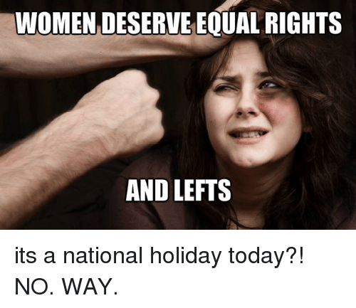 Memes, 🤖, and Holiday: WOMEN DESERVE EQUAL RIGHTS  AND LEFTS its a national holiday today?! NO. WAY.