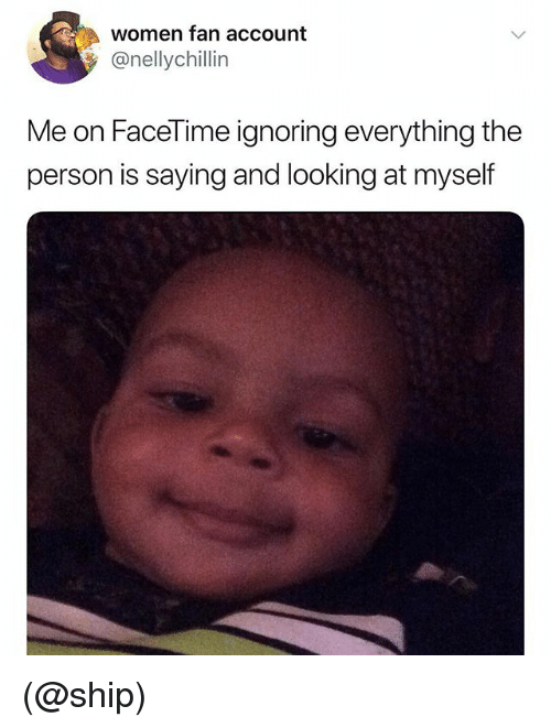 Facetime, Women, and Dank Memes: women fan account  @nellychillin  Me on FaceTime ignoring everything the  person is saying and looking at myself (@ship)