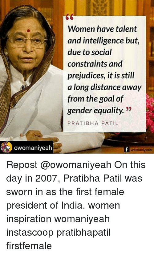 Memes, Goal, and India: Women have talent  and intelligence but  due to social  constraints and  prejudices, it is still  a long distance away  from the goal of  gender equality.  ity 22  PRATIBHA PATIL  womaniyeah Repost @owomaniyeah On this day in 2007, Pratibha Patil was sworn in as the first female president of India. women inspiration womaniyeah instascoop pratibhapatil firstfemale