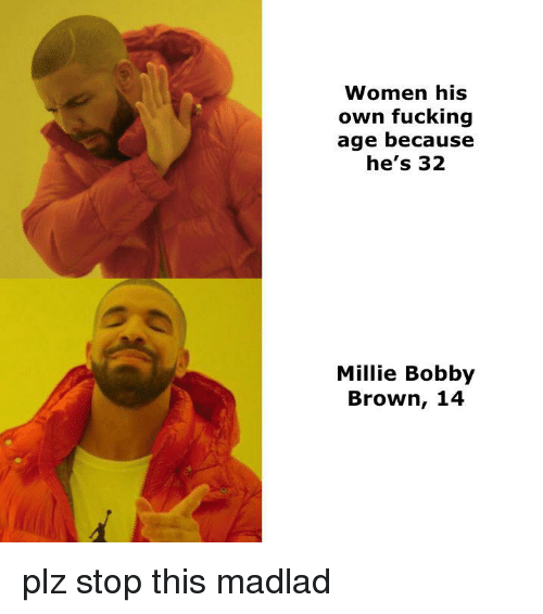 Fucking, Reddit, and Women: Women his  own fucking  age because  he's 32  Millie Bobby  Brown, 14