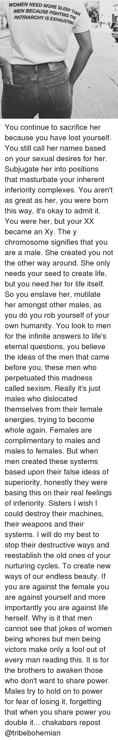 Memes, 🤖, and Infinite: WOMEN NEED MORE SLEEP  E SLEEP THAN  MEN BECAUSE FIGHTING T  ING THE  H  PATRIARCHY IS EXHAUSTING ari4P You continue to sacrifice her because you have lost yourself. You still call her names based on your sexual desires for her. Subjugate her into positions that masturbate your inherent inferiority complexes. You aren't as great as her, you were born this way, it's okay to admit it. You were her, but your XX became an Xy. The y chromosome signifies that you are a male. She created you not the other way around. She only needs your seed to create life, but you need her for life itself. So you enslave her, mutilate her amongst other males, as you do you rob yourself of your own humanity. You look to men for the infinite answers to life's eternal questions, you believe the ideas of the men that came before you, these men who perpetuated this madness called sexism. Really it's just males who dislocated themselves from their female energies, trying to become whole again. Females are complimentary to males and males to females. But when men created these systems based upon their false ideas of superiority, honestly they were basing this on their real feelings of inferiority. Sisters I wish I could destroy their machines, their weapons and their systems. I will do my best to stop their destructive ways and reestablish the old ones of your nurturing cycles. To create new ways of our endless beauty. If you are against the female you are against yourself and more importantly you are against life herself. Why is it that men cannot see that jokes of women being whores but men being victors make only a fool out of every man reading this. It is for the brothers to awaken those who don't want to share power. Males try to hold on to power for fear of losing it, forgetting that when you share power you double it... chakabars repost @tribebohemian